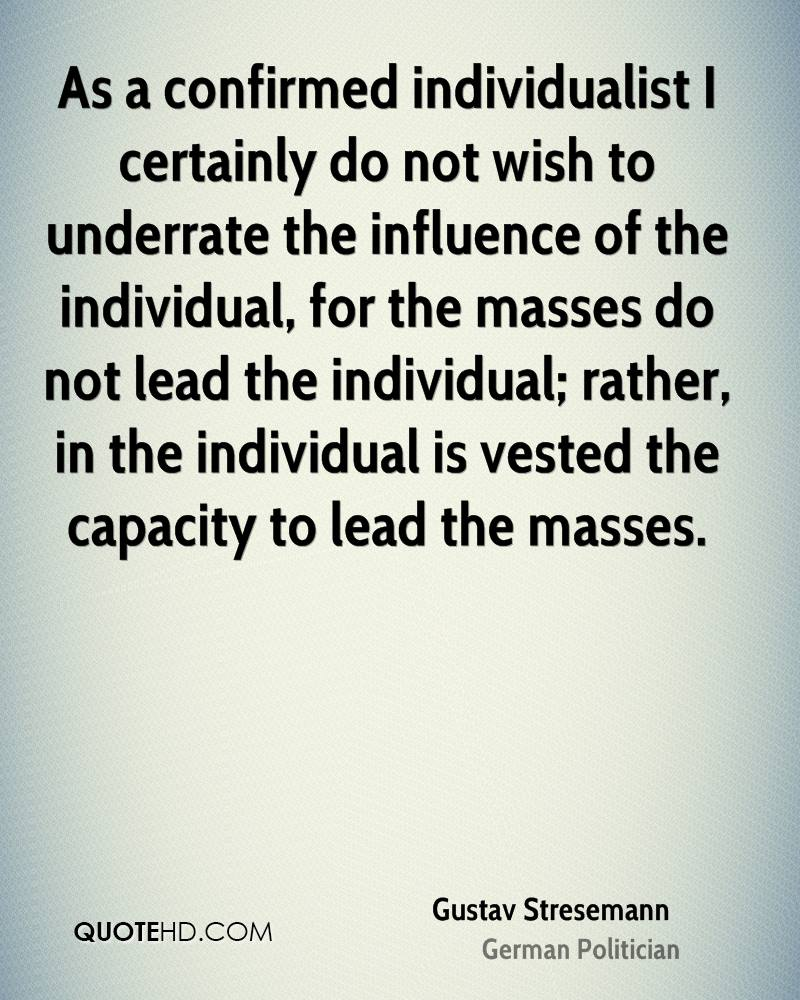As a confirmed individualist I certainly do not wish to underrate the influence of the individual, for the masses do not lead the individual; rather, in the individual is vested the capacity to lead the masses.