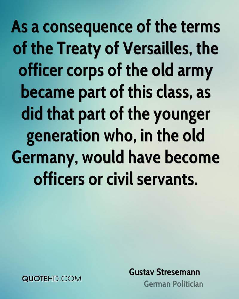 As a consequence of the terms of the Treaty of Versailles, the officer corps of the old army became part of this class, as did that part of the younger generation who, in the old Germany, would have become officers or civil servants.
