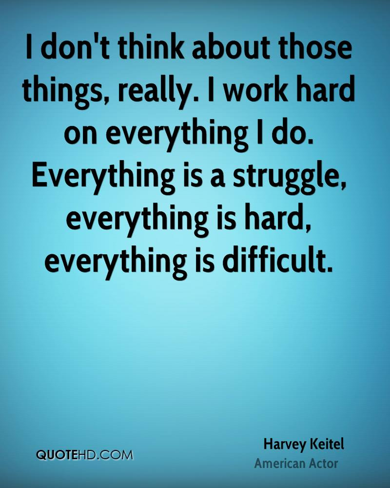 I don't think about those things, really. I work hard on everything I do. Everything is a struggle, everything is hard, everything is difficult.