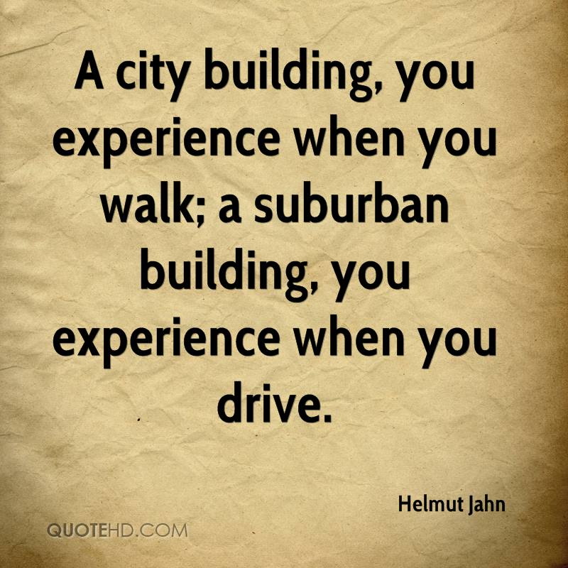 A city building, you experience when you walk; a suburban building, you experience when you drive.