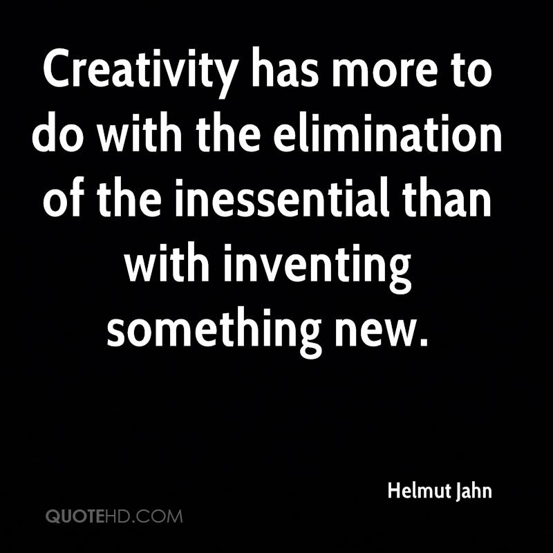 Creativity has more to do with the elimination of the inessential than with inventing something new.