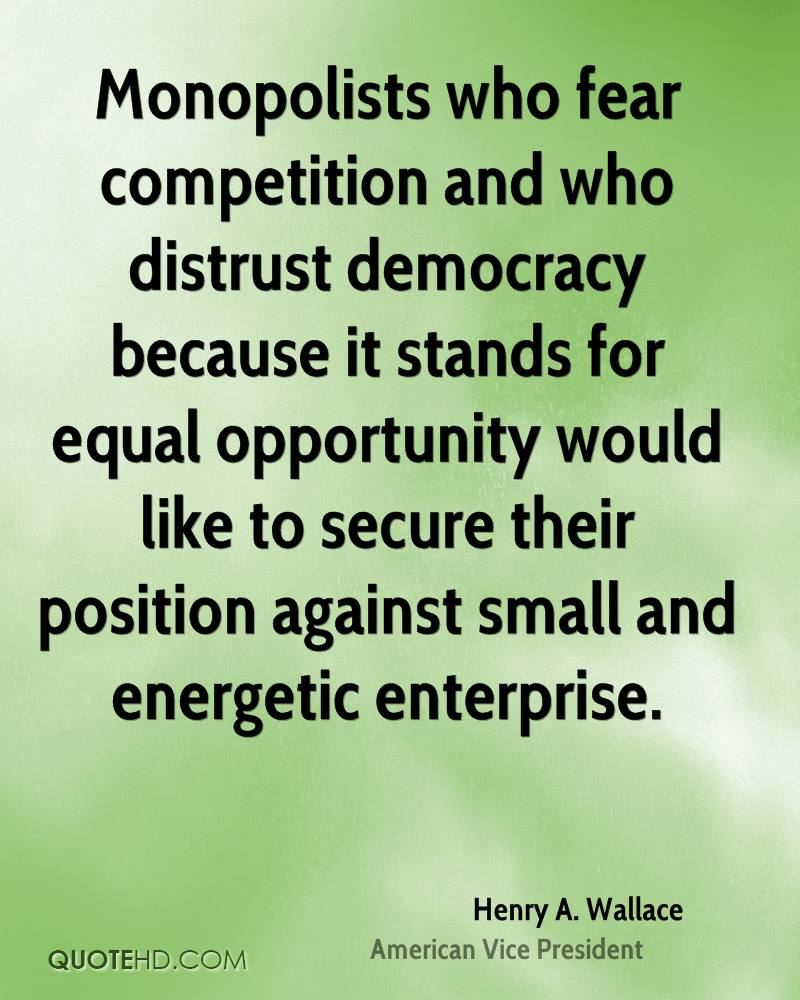 Monopolists who fear competition and who distrust democracy because it stands for equal opportunity would like to secure their position against small and energetic enterprise.