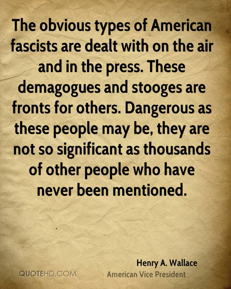 The obvious types of American fascists are dealt with on the air and in the press. These demagogues and stooges are fronts for others. Dangerous as these people may be, they are not so significant as thousands of other people who have never been mentioned.
