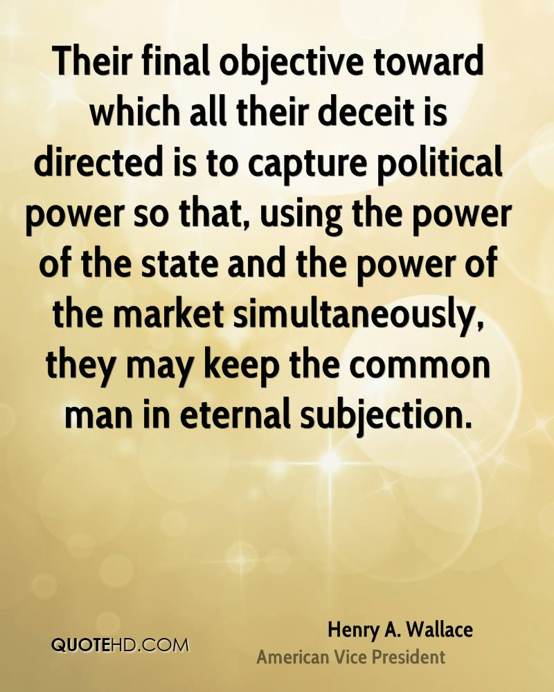Their final objective toward which all their deceit is directed is to capture political power so that, using the power of the state and the power of the market simultaneously, they may keep the common man in eternal subjection.