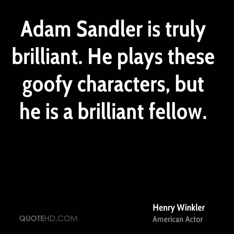 Adam Sandler is truly brilliant. He plays these goofy characters, but he is a brilliant fellow.