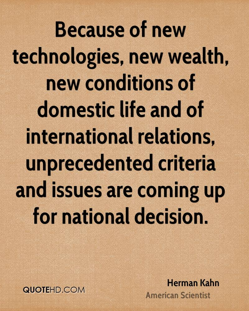 Because of new technologies, new wealth, new conditions of domestic life and of international relations, unprecedented criteria and issues are coming up for national decision.