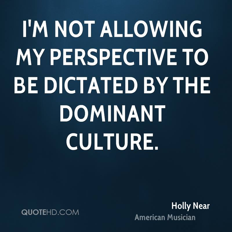 I'm not allowing my perspective to be dictated by the dominant culture.