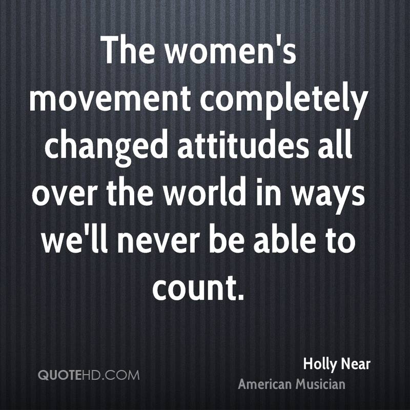The women's movement completely changed attitudes all over the world in ways we'll never be able to count.