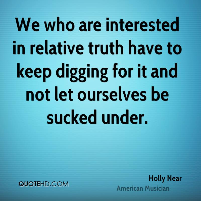 We who are interested in relative truth have to keep digging for it and not let ourselves be sucked under.