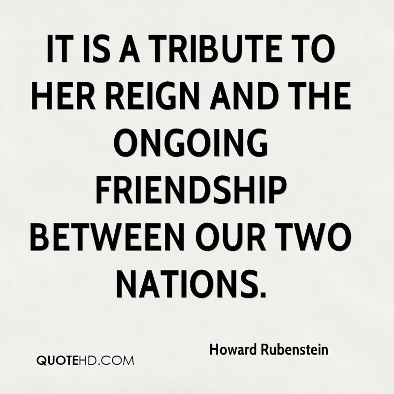 It is a tribute to her reign and the ongoing friendship between our two nations.