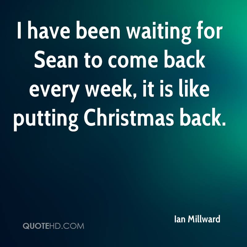 I have been waiting for Sean to come back every week, it is like putting Christmas back.