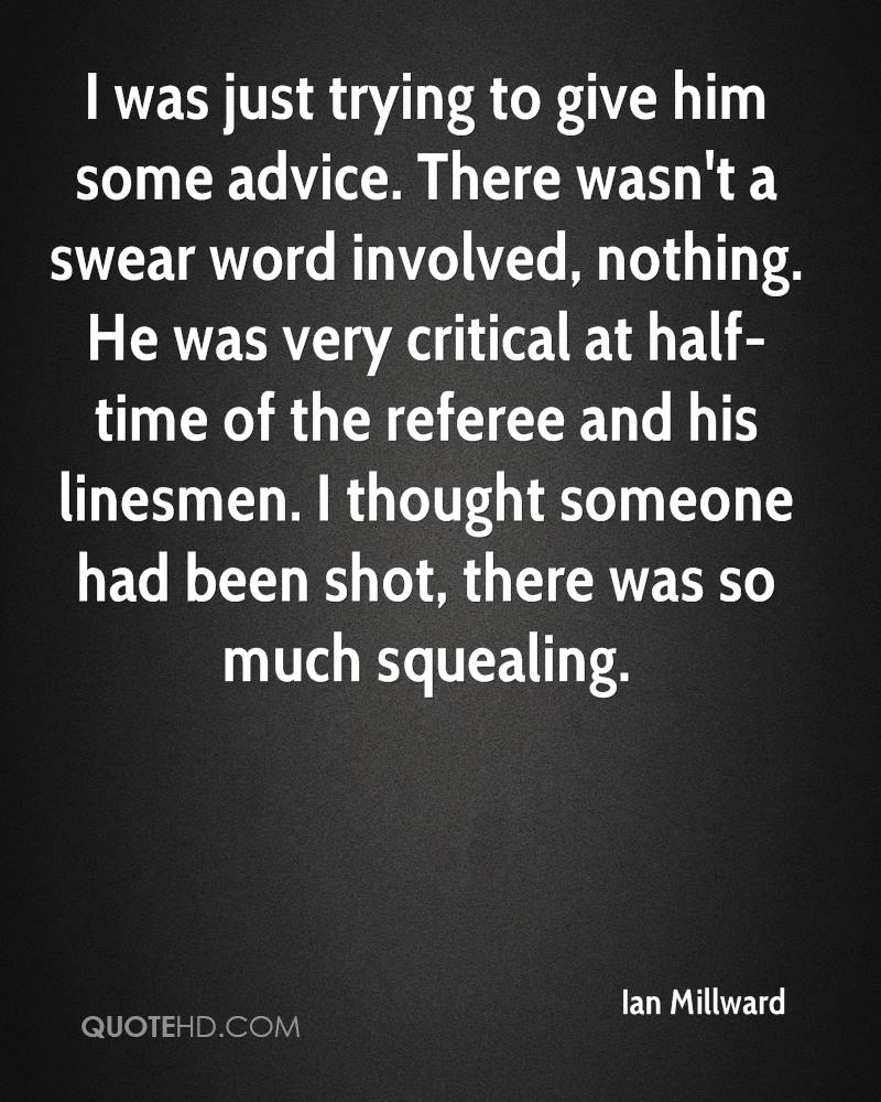 I was just trying to give him some advice. There wasn't a swear word involved, nothing. He was very critical at half-time of the referee and his linesmen. I thought someone had been shot, there was so much squealing.