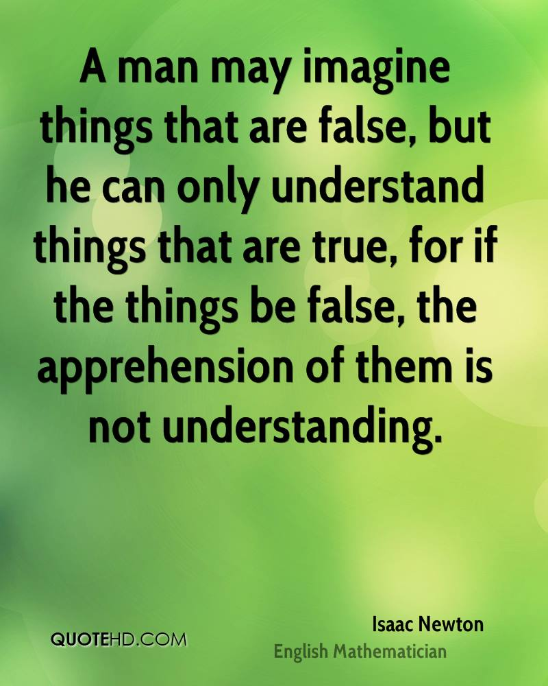 A man may imagine things that are false, but he can only understand things that are true, for if the things be false, the apprehension of them is not understanding.