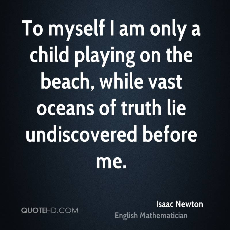 To myself I am only a child playing on the beach, while vast oceans of truth lie undiscovered before me.