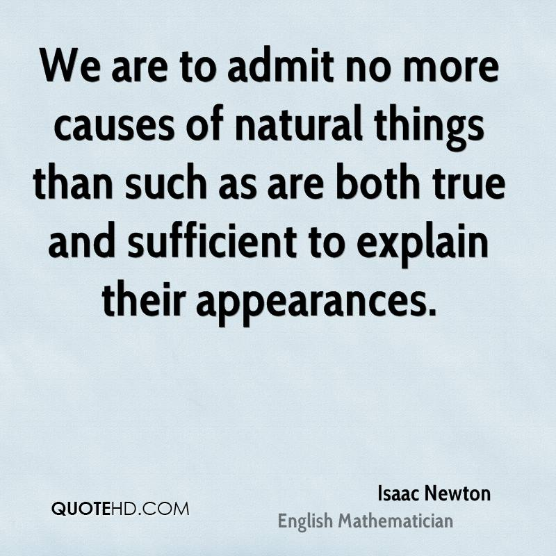We are to admit no more causes of natural things than such as are both true and sufficient to explain their appearances.