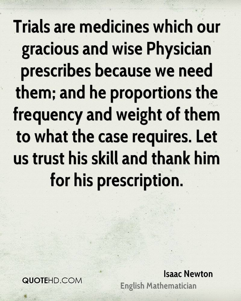 Trials are medicines which our gracious and wise Physician prescribes because we need them; and he proportions the frequency and weight of them to what the case requires. Let us trust his skill and thank him for his prescription.