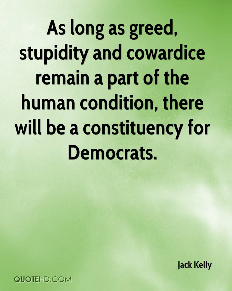 As long as greed, stupidity and cowardice remain a part of the human condition, there will be a constituency for Democrats.