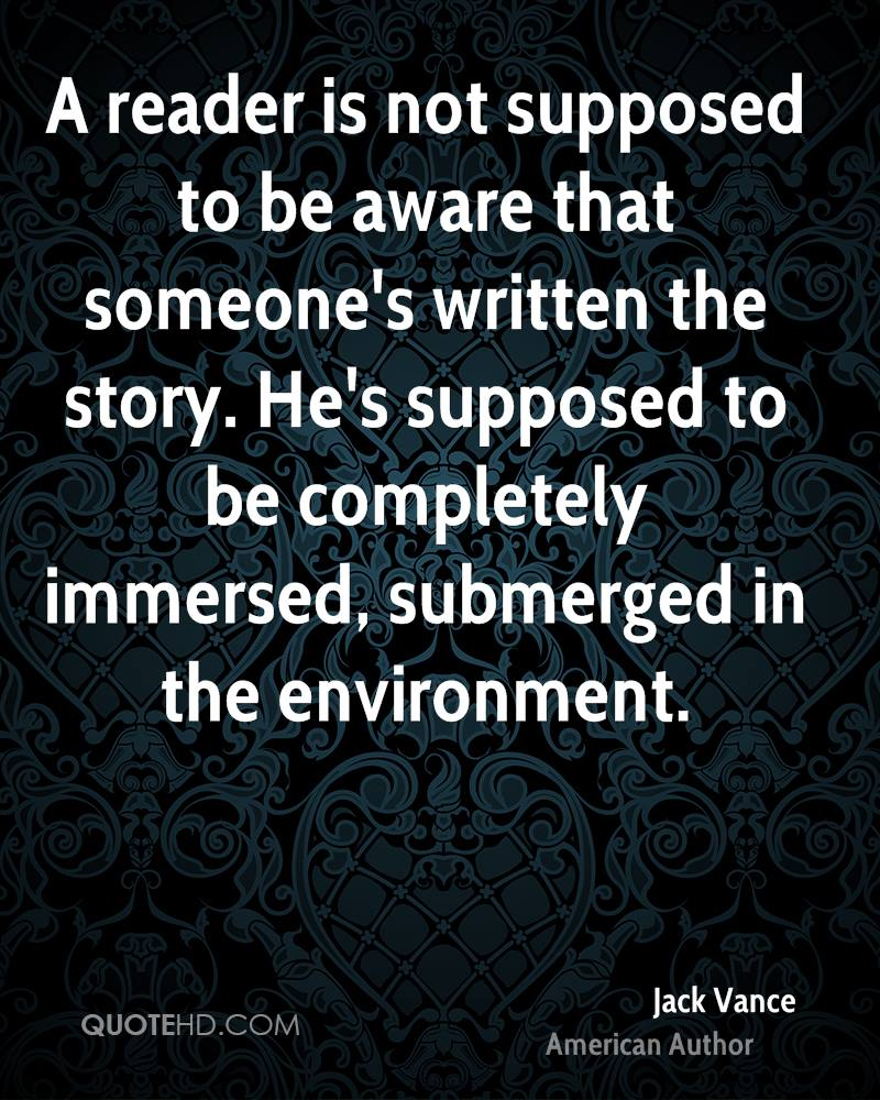 A reader is not supposed to be aware that someone's written the story. He's supposed to be completely immersed, submerged in the environment.