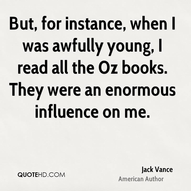 But, for instance, when I was awfully young, I read all the Oz books. They were an enormous influence on me.