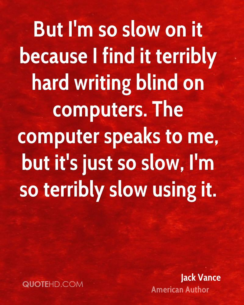 But I'm so slow on it because I find it terribly hard writing blind on computers. The computer speaks to me, but it's just so slow, I'm so terribly slow using it.