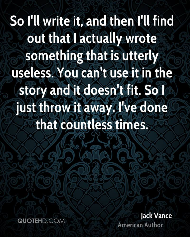 So I'll write it, and then I'll find out that I actually wrote something that is utterly useless. You can't use it in the story and it doesn't fit. So I just throw it away. I've done that countless times.