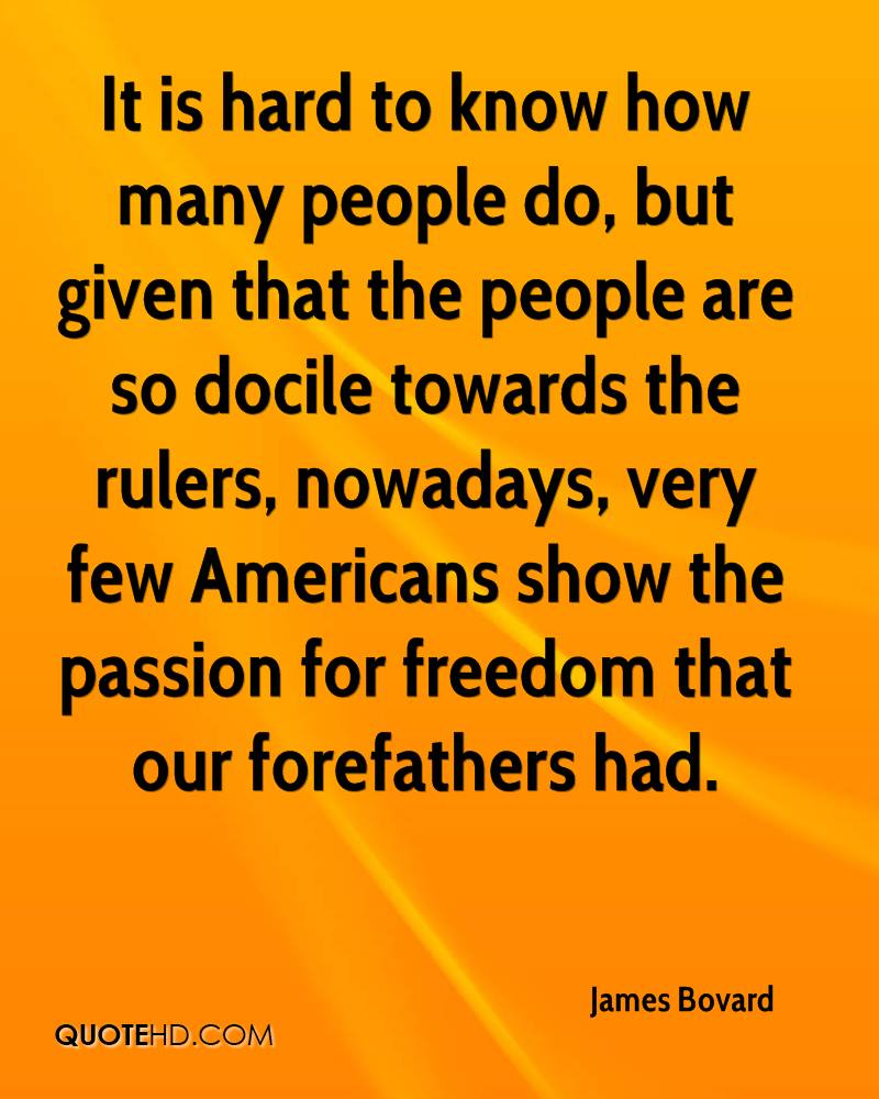 It is hard to know how many people do, but given that the people are so docile towards the rulers, nowadays, very few Americans show the passion for freedom that our forefathers had.