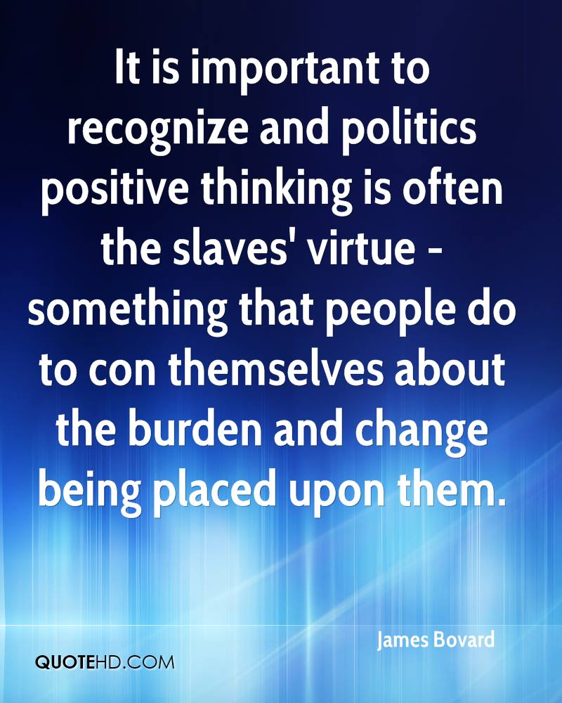 It is important to recognize and politics positive thinking is often the slaves' virtue - something that people do to con themselves about the burden and change being placed upon them.
