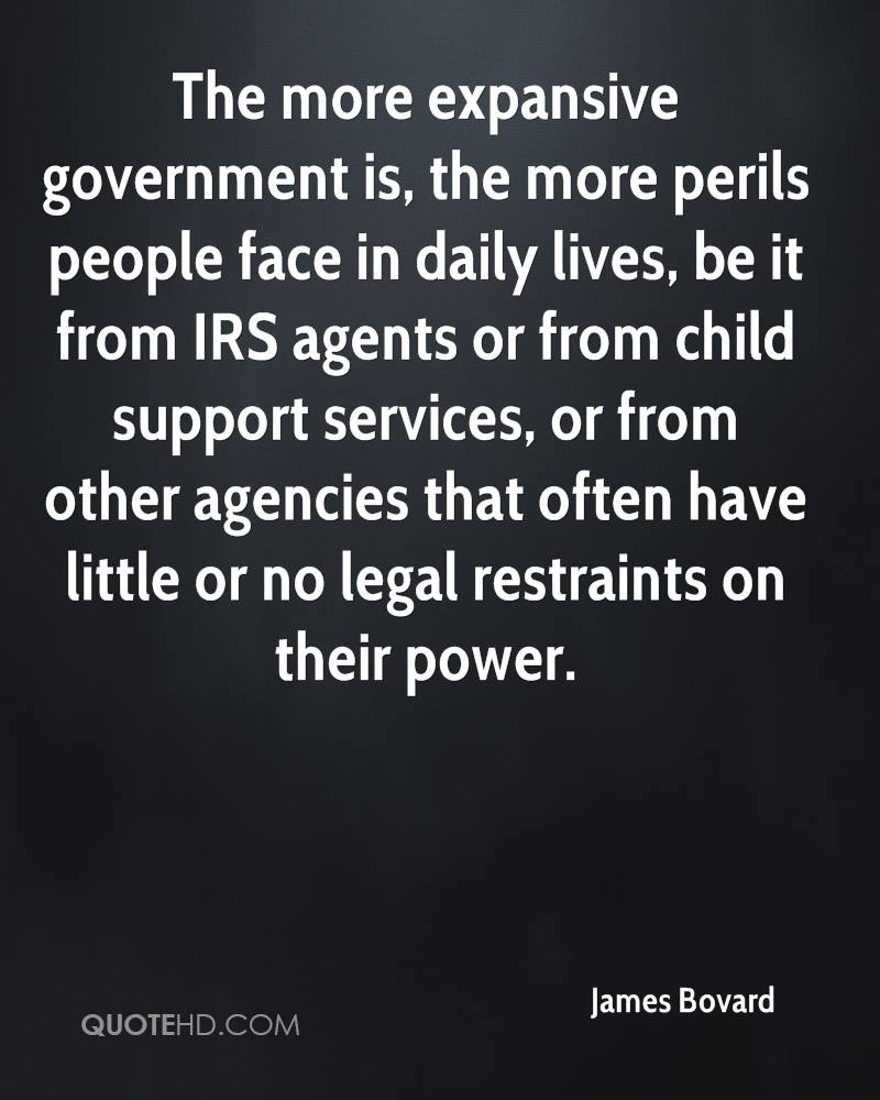 The more expansive government is, the more perils people face in daily lives, be it from IRS agents or from child support services, or from other agencies that often have little or no legal restraints on their power.