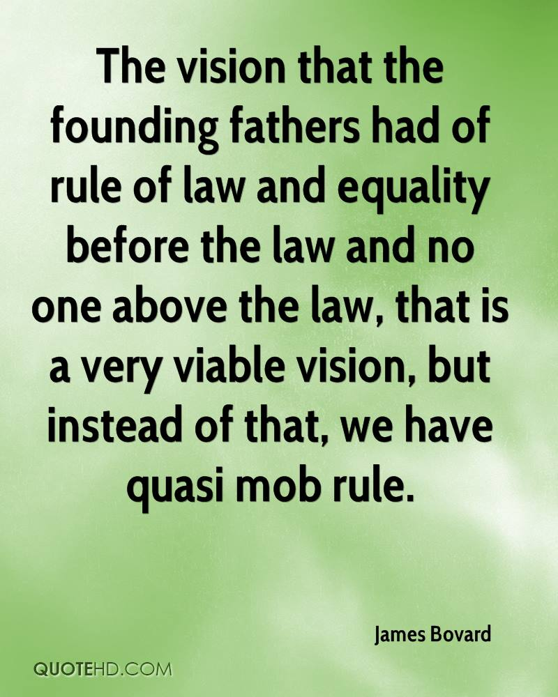 The vision that the founding fathers had of rule of law and equality before the law and no one above the law, that is a very viable vision, but instead of that, we have quasi mob rule.