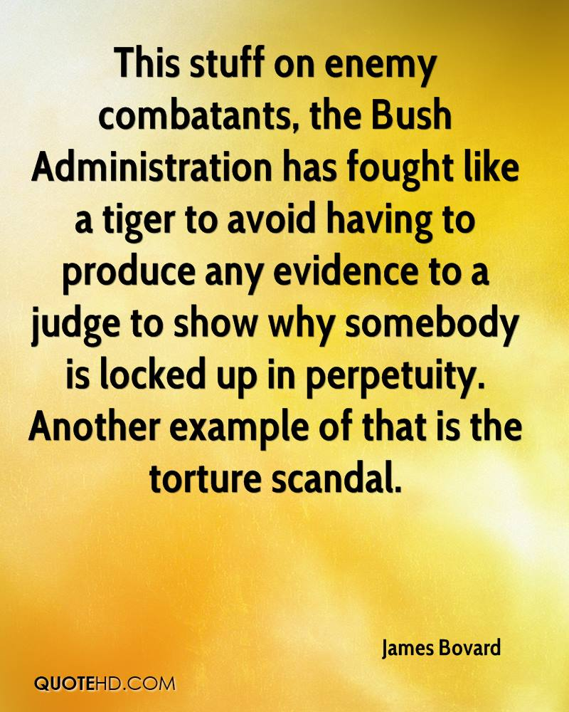 This stuff on enemy combatants, the Bush Administration has fought like a tiger to avoid having to produce any evidence to a judge to show why somebody is locked up in perpetuity. Another example of that is the torture scandal.