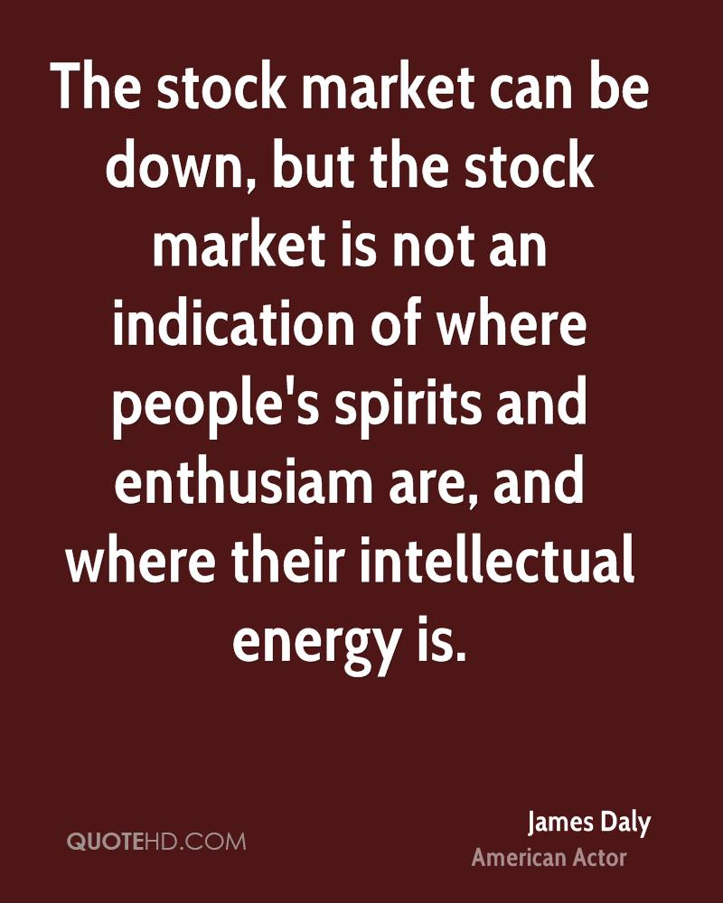 The stock market can be down, but the stock market is not an indication of where people's spirits and enthusiam are, and where their intellectual energy is.