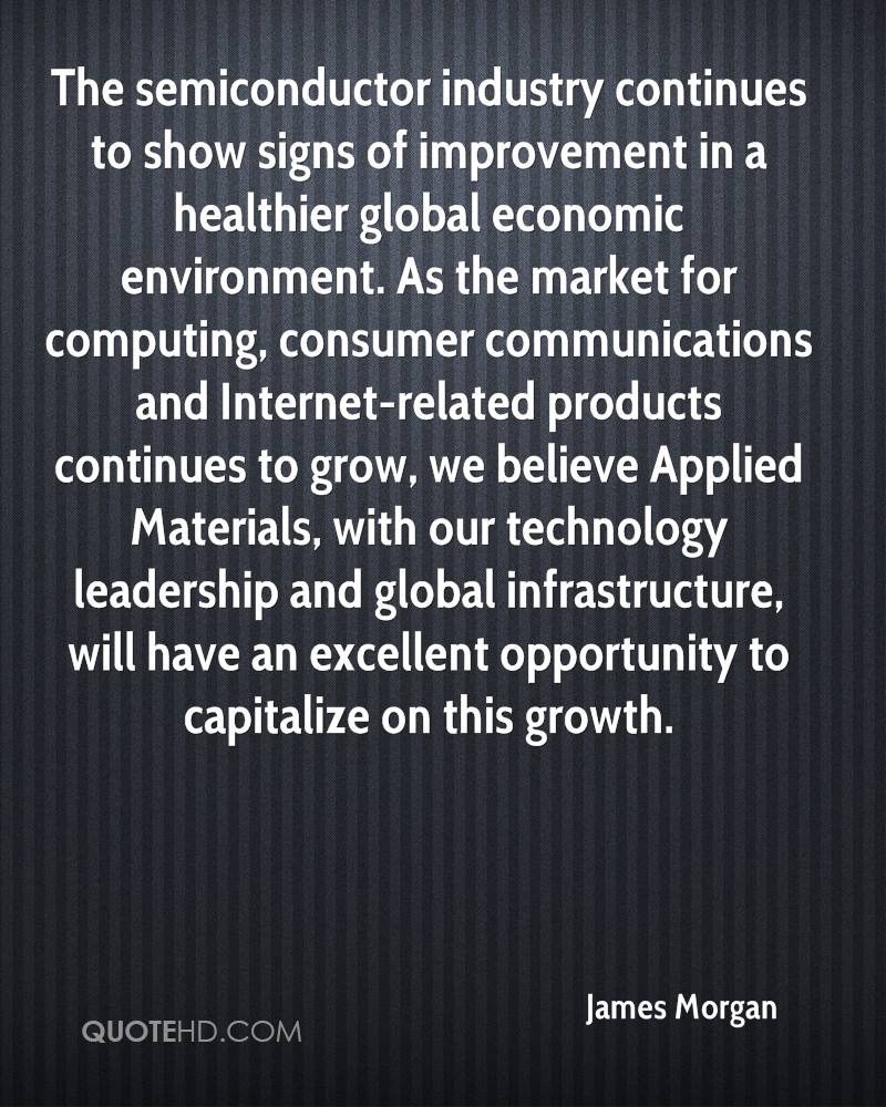 The semiconductor industry continues to show signs of improvement in a healthier global economic environment. As the market for computing, consumer communications and Internet-related products continues to grow, we believe Applied Materials, with our technology leadership and global infrastructure, will have an excellent opportunity to capitalize on this growth.