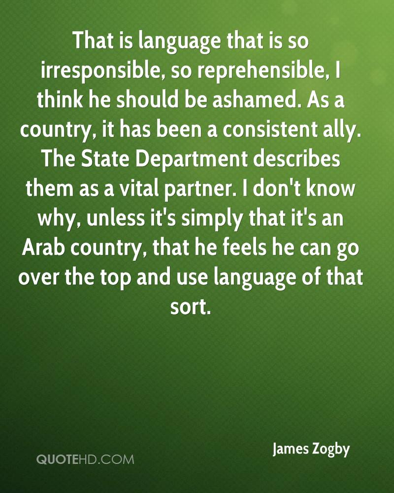 That is language that is so irresponsible, so reprehensible, I think he should be ashamed. As a country, it has been a consistent ally. The State Department describes them as a vital partner. I don't know why, unless it's simply that it's an Arab country, that he feels he can go over the top and use language of that sort.