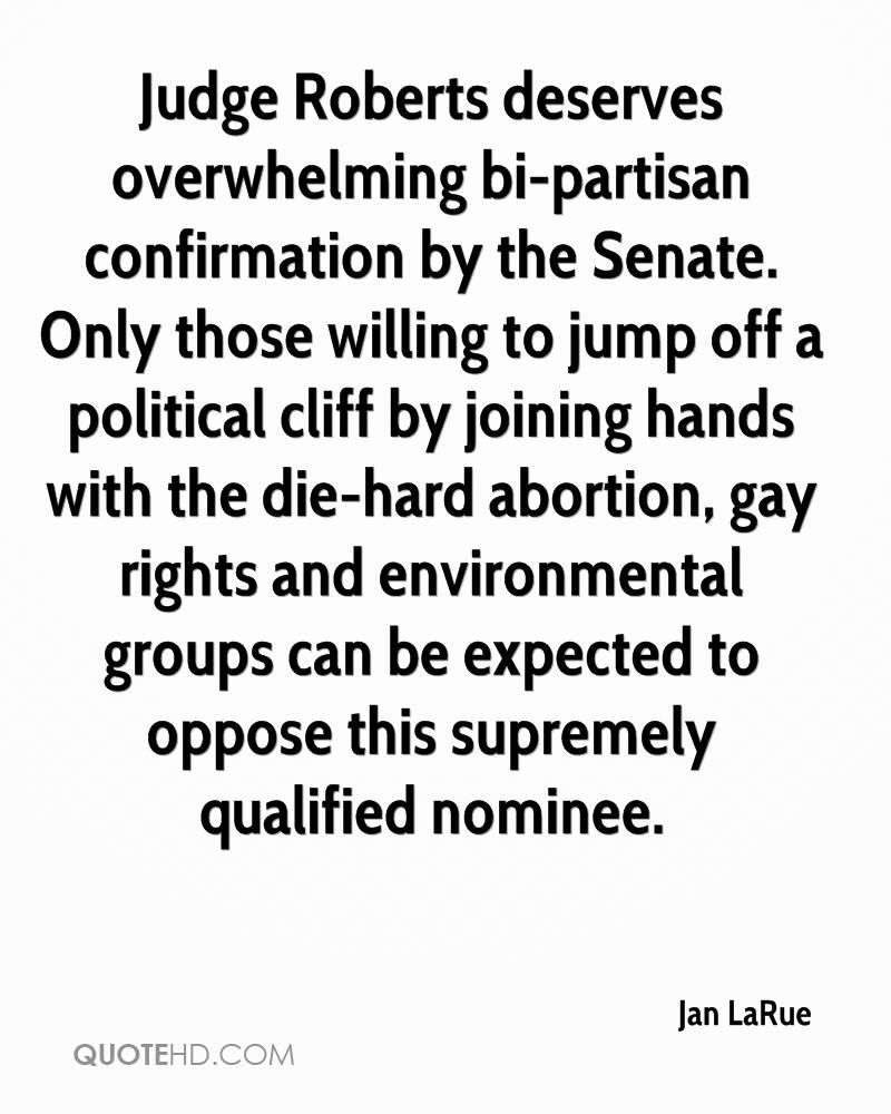 Judge Roberts deserves overwhelming bi-partisan confirmation by the Senate. Only those willing to jump off a political cliff by joining hands with the die-hard abortion, gay rights and environmental groups can be expected to oppose this supremely qualified nominee.