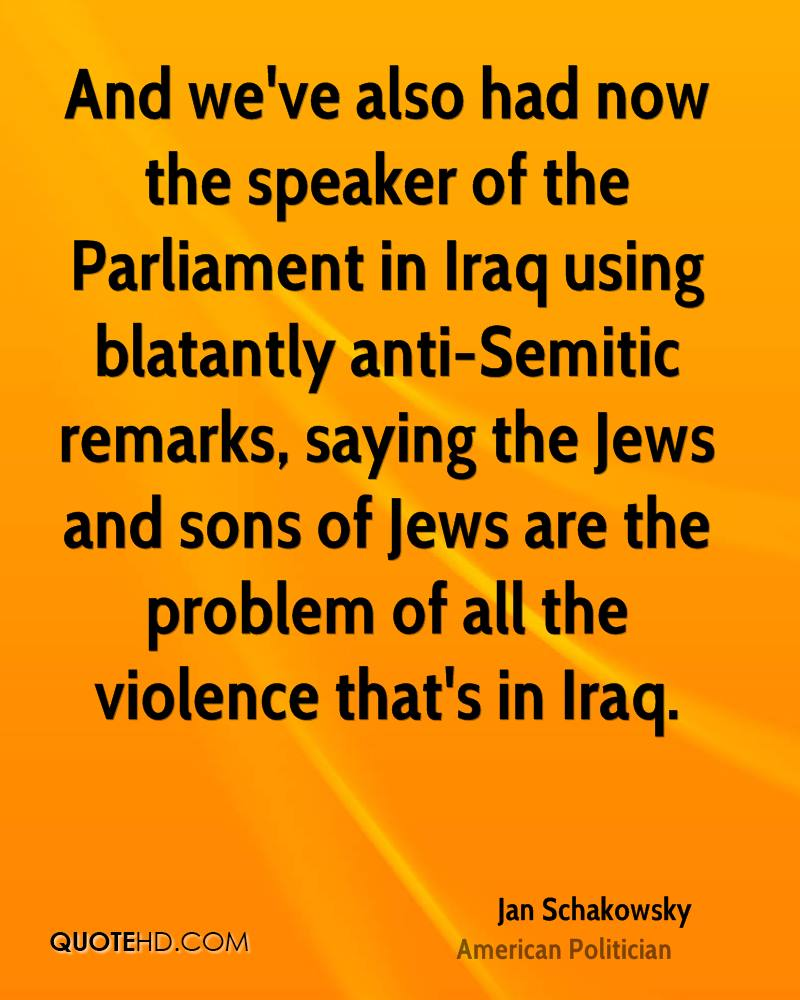 And we've also had now the speaker of the Parliament in Iraq using blatantly anti-Semitic remarks, saying the Jews and sons of Jews are the problem of all the violence that's in Iraq.