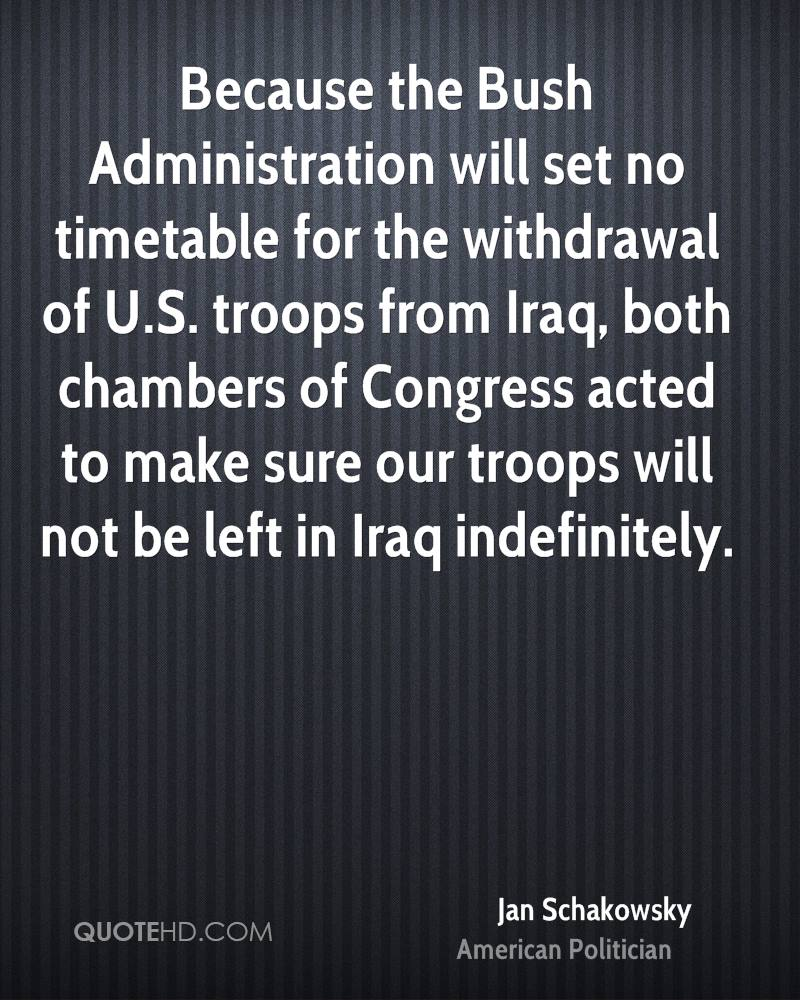 Because the Bush Administration will set no timetable for the withdrawal of U.S. troops from Iraq, both chambers of Congress acted to make sure our troops will not be left in Iraq indefinitely.