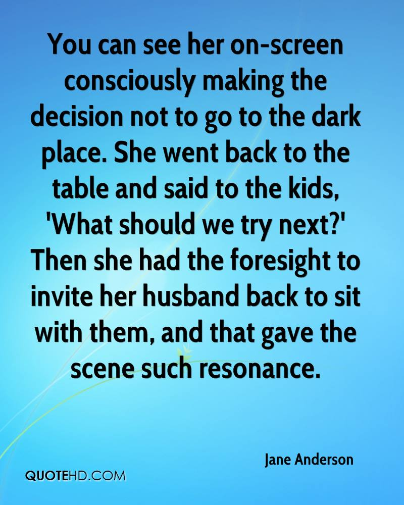 You can see her on-screen consciously making the decision not to go to the dark place. She went back to the table and said to the kids, 'What should we try next?' Then she had the foresight to invite her husband back to sit with them, and that gave the scene such resonance.