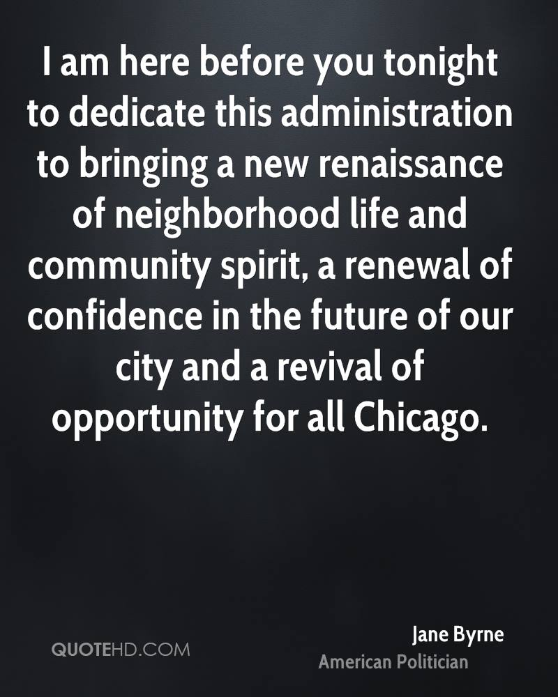 I am here before you tonight to dedicate this administration to bringing a new renaissance of neighborhood life and community spirit, a renewal of confidence in the future of our city and a revival of opportunity for all Chicago.