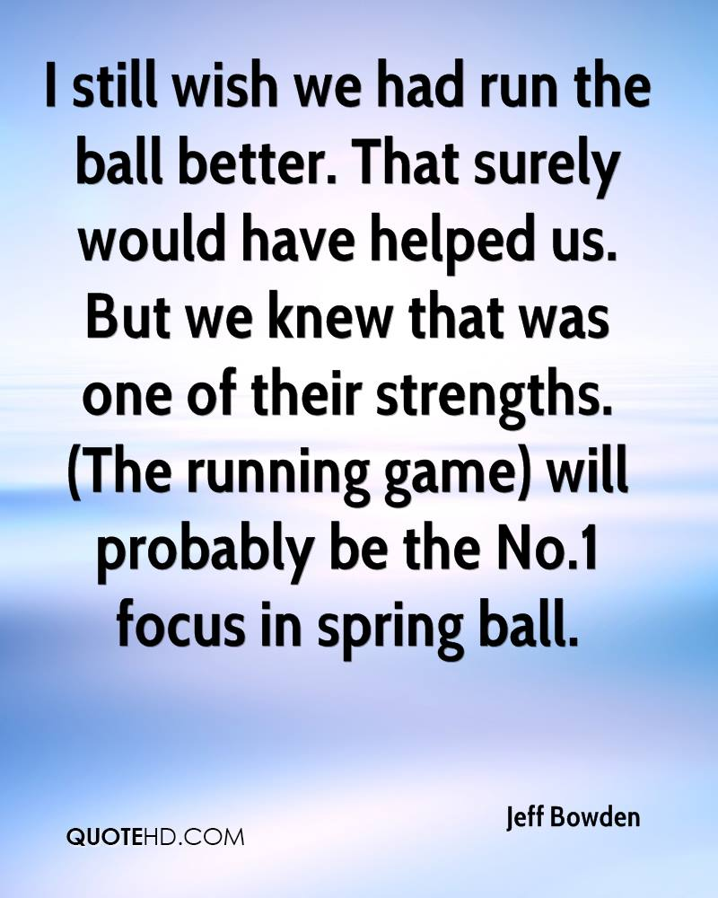 I still wish we had run the ball better. That surely would have helped us. But we knew that was one of their strengths. (The running game) will probably be the No.1 focus in spring ball.