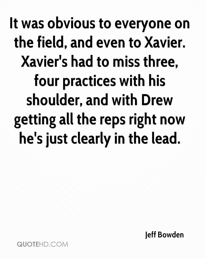 It was obvious to everyone on the field, and even to Xavier. Xavier's had to miss three, four practices with his shoulder, and with Drew getting all the reps right now he's just clearly in the lead.
