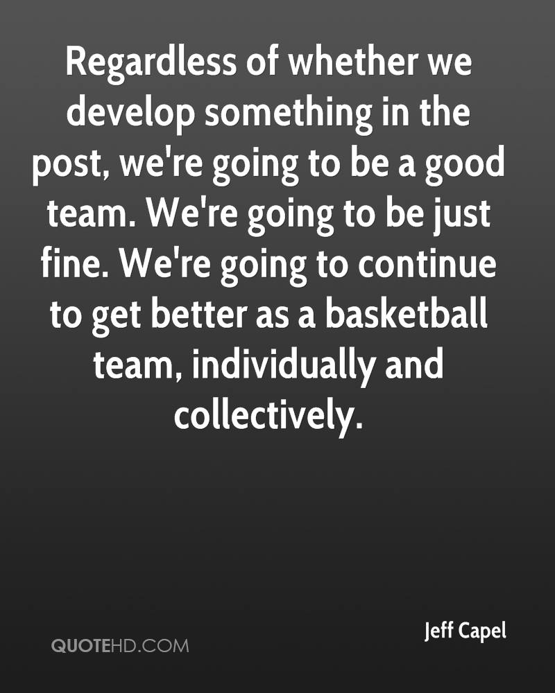 Regardless of whether we develop something in the post, we're going to be a good team. We're going to be just fine. We're going to continue to get better as a basketball team, individually and collectively.