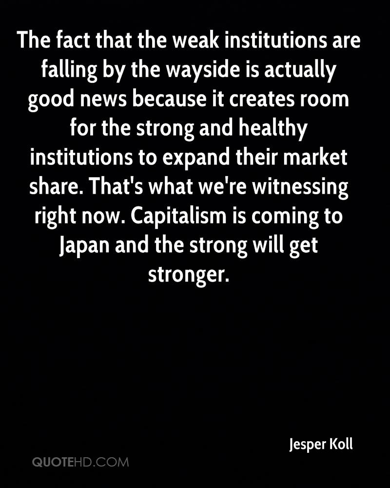 The fact that the weak institutions are falling by the wayside is actually good news because it creates room for the strong and healthy institutions to expand their market share. That's what we're witnessing right now. Capitalism is coming to Japan and the strong will get stronger.