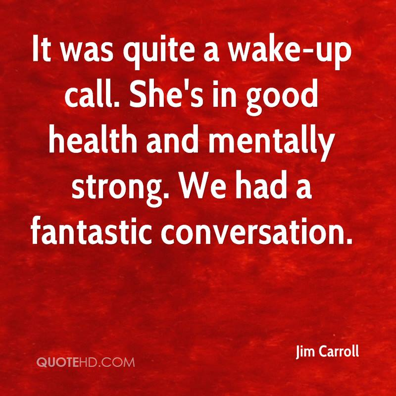 It was quite a wake-up call. She's in good health and mentally strong. We had a fantastic conversation.