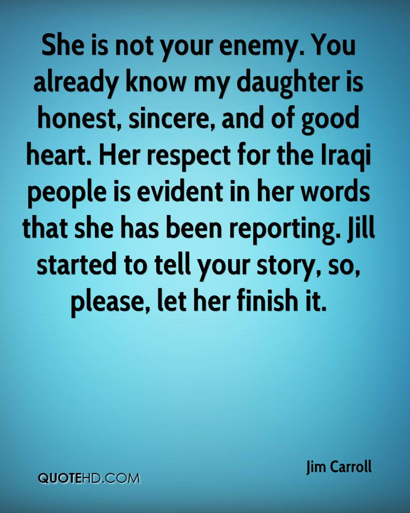 She is not your enemy. You already know my daughter is honest, sincere, and of good heart. Her respect for the Iraqi people is evident in her words that she has been reporting. Jill started to tell your story, so, please, let her finish it.