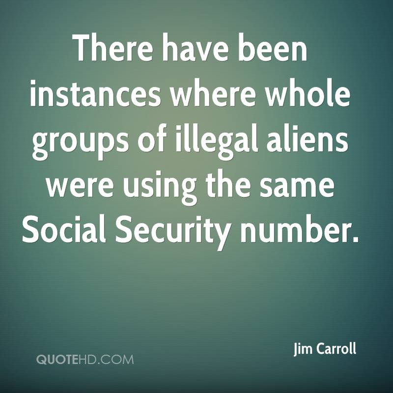 There have been instances where whole groups of illegal aliens were using the same Social Security number.