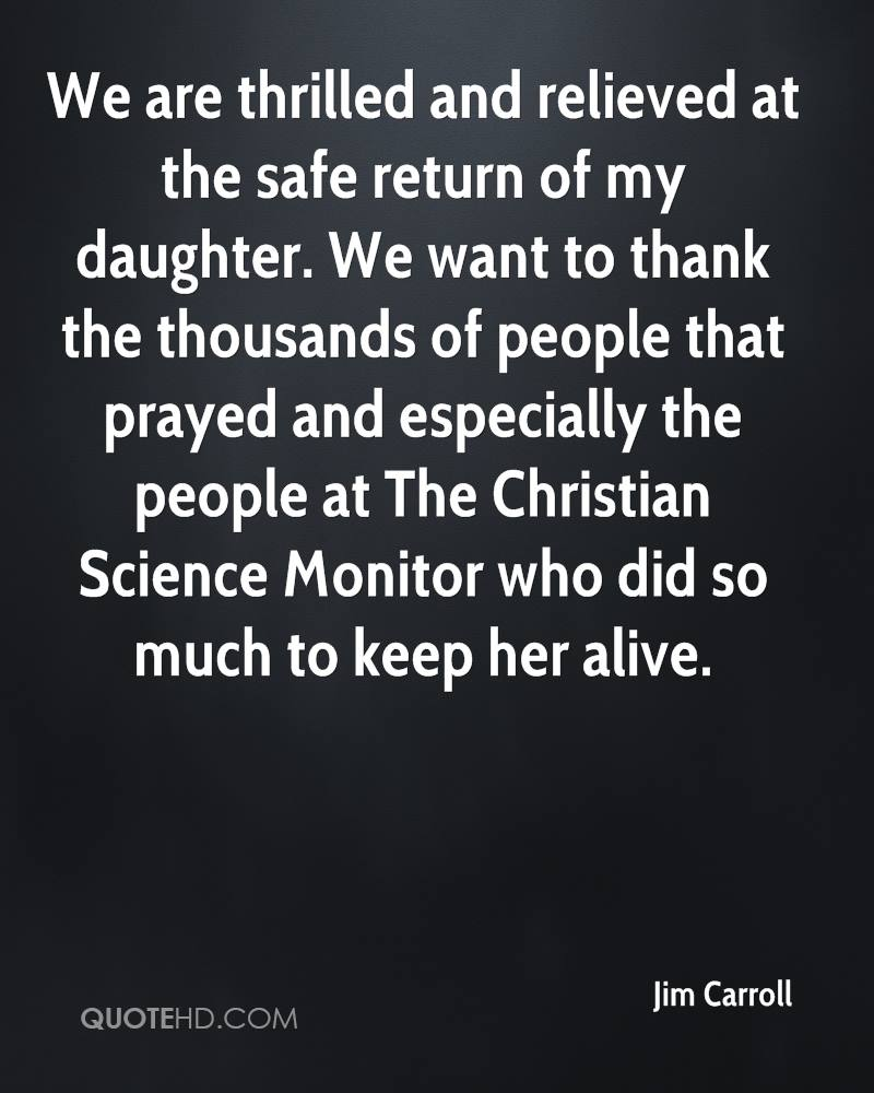 We are thrilled and relieved at the safe return of my daughter. We want to thank the thousands of people that prayed and especially the people at The Christian Science Monitor who did so much to keep her alive.