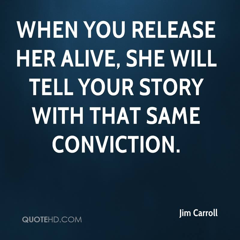 When you release her alive, she will tell your story with that same conviction.
