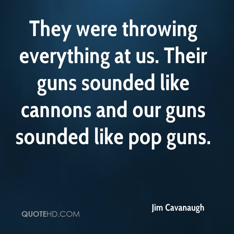 They were throwing everything at us. Their guns sounded like cannons and our guns sounded like pop guns.