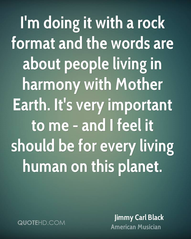 I'm doing it with a rock format and the words are about people living in harmony with Mother Earth. It's very important to me - and I feel it should be for every living human on this planet.