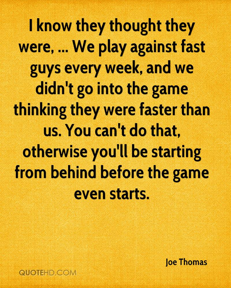 I know they thought they were, ... We play against fast guys every week, and we didn't go into the game thinking they were faster than us. You can't do that, otherwise you'll be starting from behind before the game even starts.